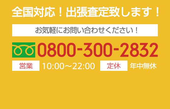 全国対応出張査定いたします 電話受付10:00~22:00(年中無休)TEL0800-300-2832